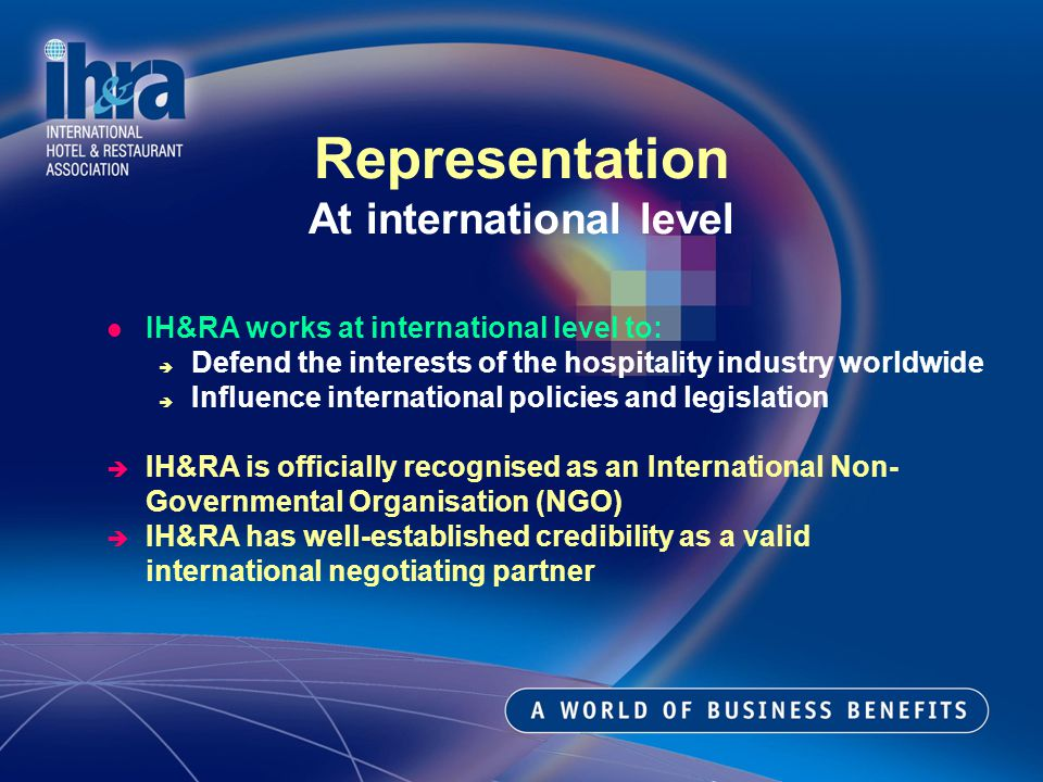 IH&RA works at international level to: Defend the interests of the hospitality industry worldwide Influence international policies and legislation IH&RA is officially recognised as an International Non- Governmental Organisation (NGO) IH&RA has well-established credibility as a valid international negotiating partner Representation At international level