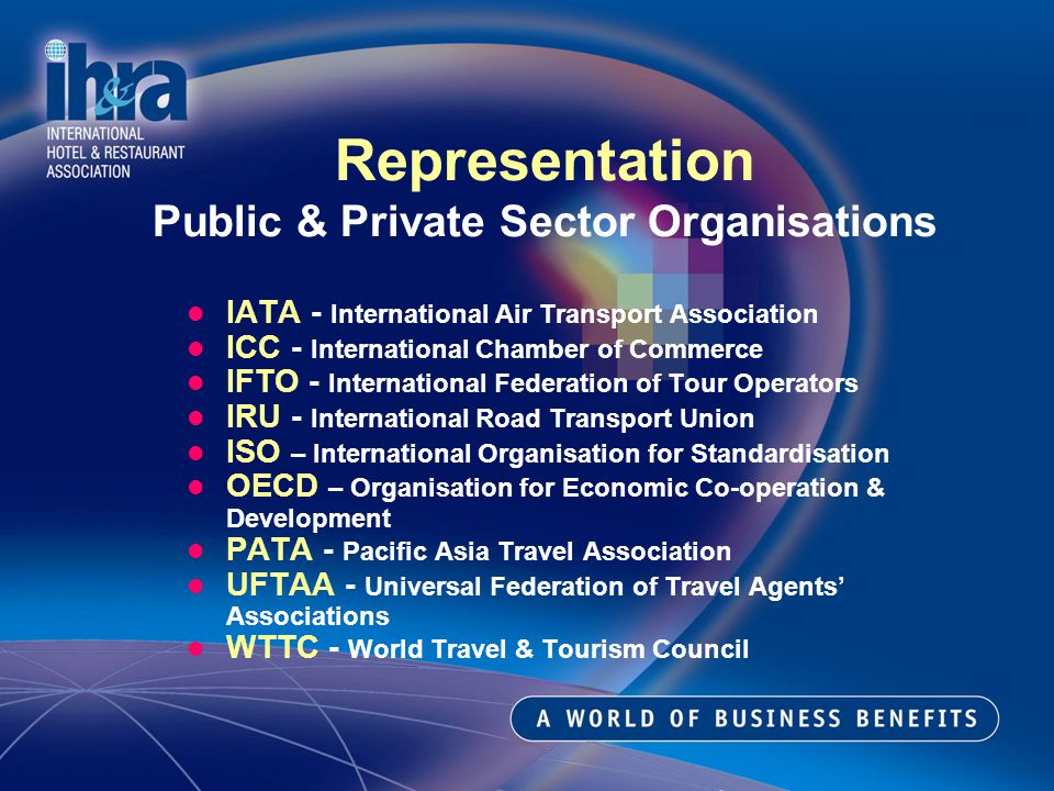 IATA - International Air Transport Association ICC - International Chamber of Commerce IFTO - International Federation of Tour Operators IRU - International Road Transport Union ISO – International Organisation for Standardisation OECD – Organisation for Economic Co-operation & Development PATA - Pacific Asia Travel Association UFTAA - Universal Federation of Travel Agents Associations WTTC - World Travel & Tourism Council Representation Public & Private Sector Organisations