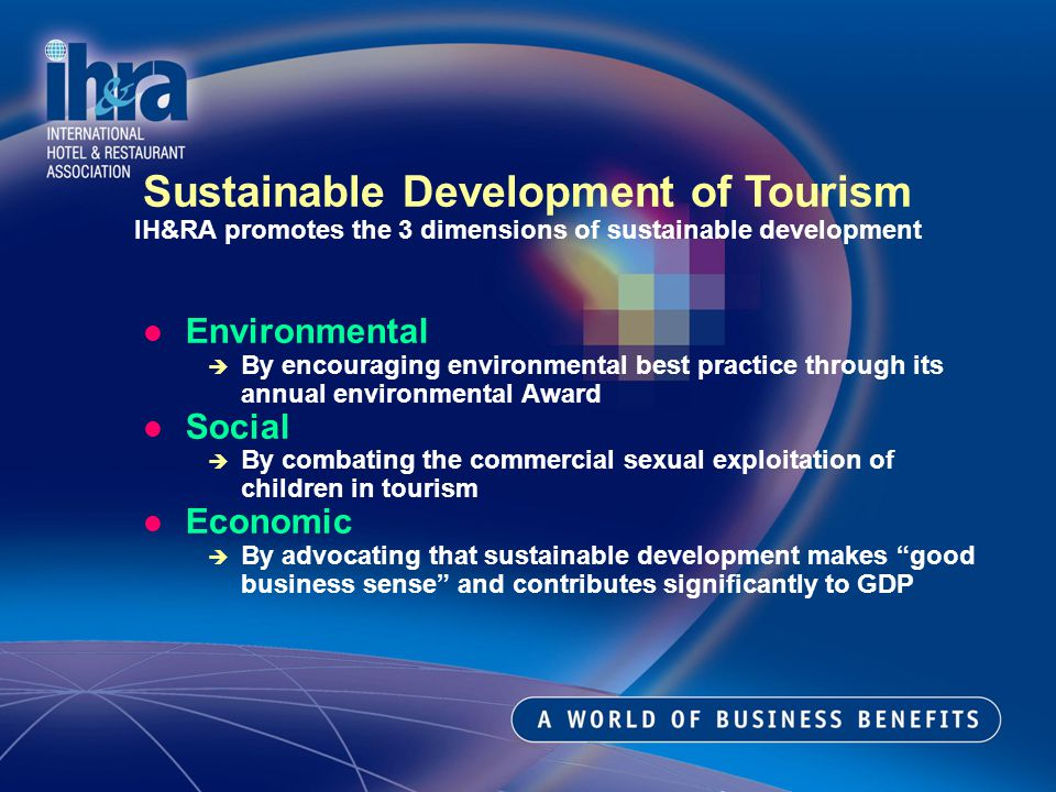 Environmental By encouraging environmental best practice through its annual environmental Award Social By combating the commercial sexual exploitation of children in tourism Economic By advocating that sustainable development makes good business sense and contributes significantly to GDP Sustainable Development of Tourism IH&RA promotes the 3 dimensions of sustainable development