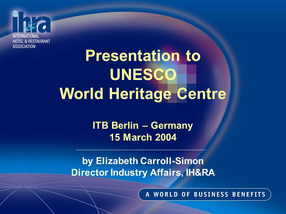 Presentation to UNESCO World Heritage Centre ITB Berlin – Germany 15 March 2004 by Elizabeth Carroll-Simon Director Industry Affairs, IH&RA