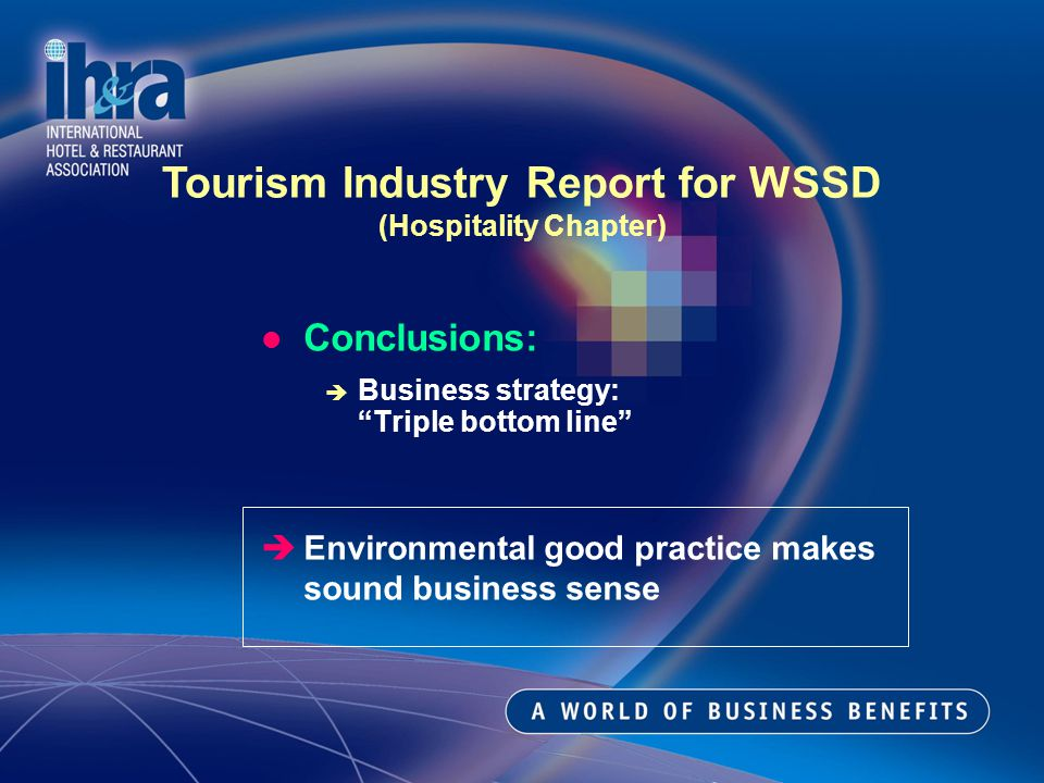 Conclusions: Business strategy: Triple bottom line Environmental good practice makes sound business sense Tourism Industry Report for WSSD (Hospitality Chapter)