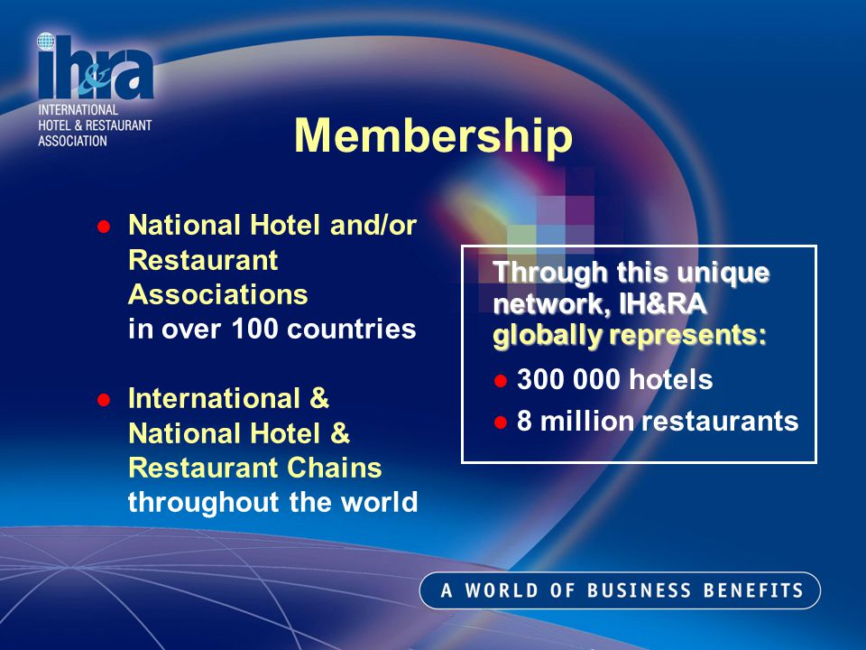Membership National Hotel and/or Restaurant Associations in over 100 countries International & National Hotel & Restaurant Chains throughout the world Through this unique network, IH&RA globally represents: 300 000 hotels 8 million restaurants