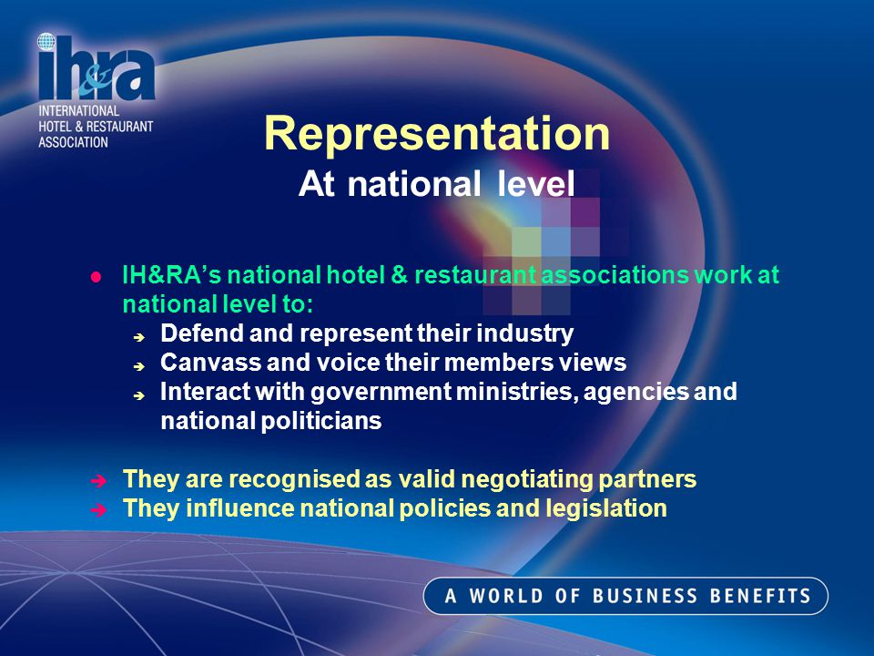IH&RAs national hotel & restaurant associations work at national level to: Defend and represent their industry Canvass and voice their members views Interact with government ministries, agencies and national politicians They are recognised as valid negotiating partners They influence national policies and legislation Representation At national level