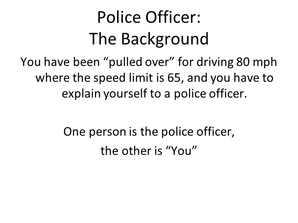 Police Officer: The Background You have been pulled over for driving 80 mph where the speed limit is 65, and you have to explain yourself to a police officer.