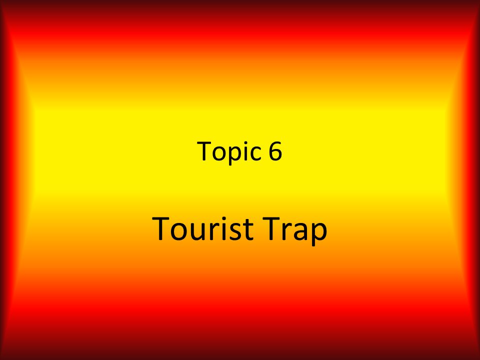 Topic 6 Tourist Trap