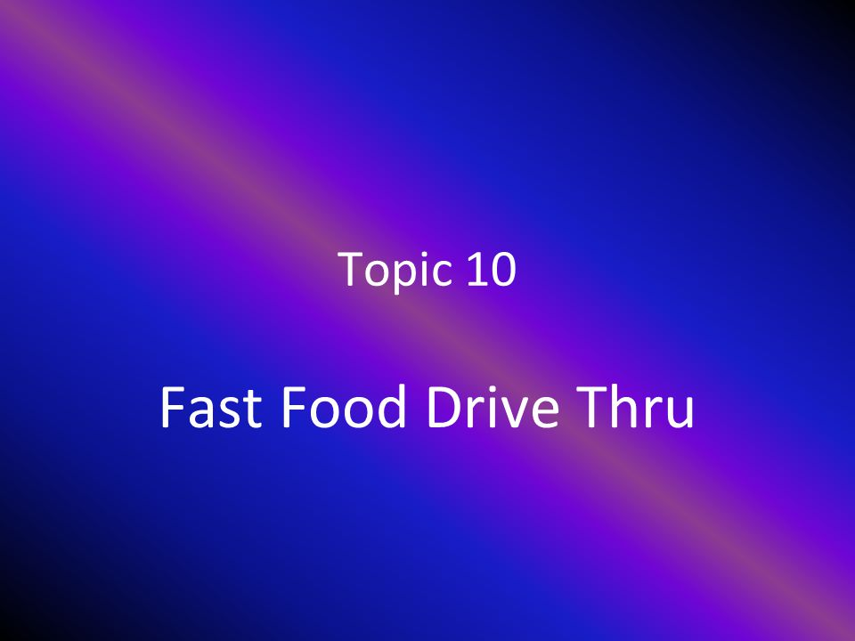 Topic 10 Fast Food Drive Thru