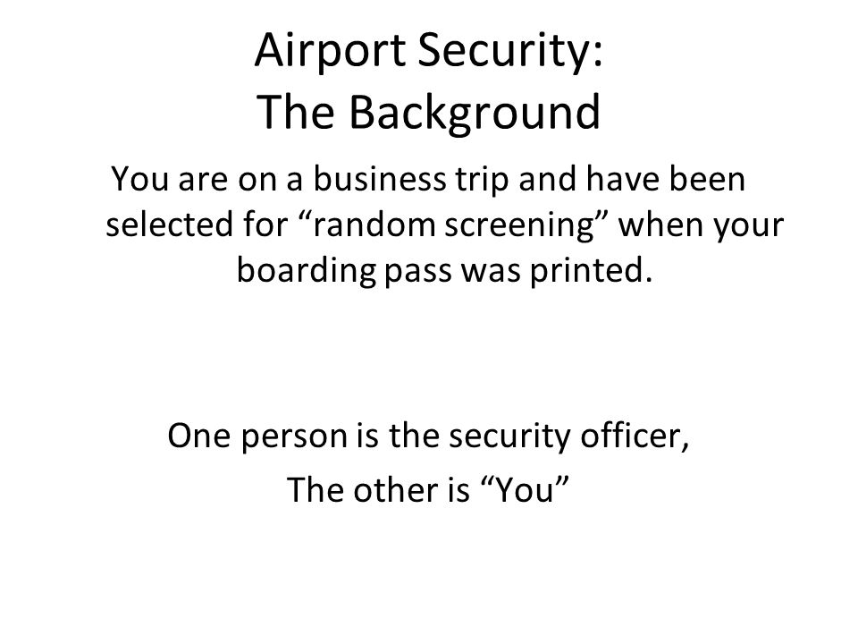 Airport Security: The Background You are on a business trip and have been selected for random screening when your boarding pass was printed.