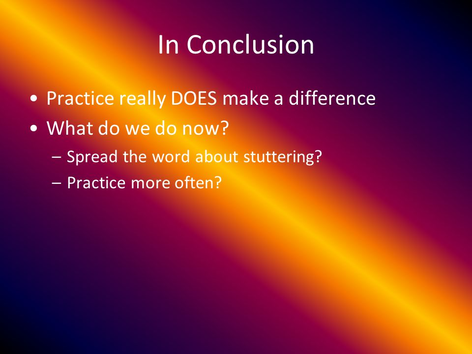 In Conclusion Practice really DOES make a difference What do we do now.