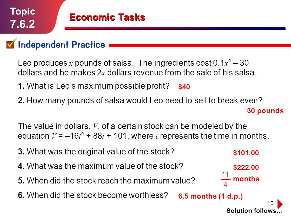 10 Topic 7.6.2 Independent Practice Solution follows… Economic Tasks Leo produces x pounds of salsa. The ingredients cost 0.1 x 2 – 30 dollars and he