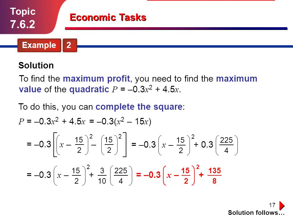 17 Topic 7.6.2 Example 2 Solution follows… Economic Tasks Solution To do this, you can complete the square: P = –0.3 x 2 + 4.5 x x : number of staff.
