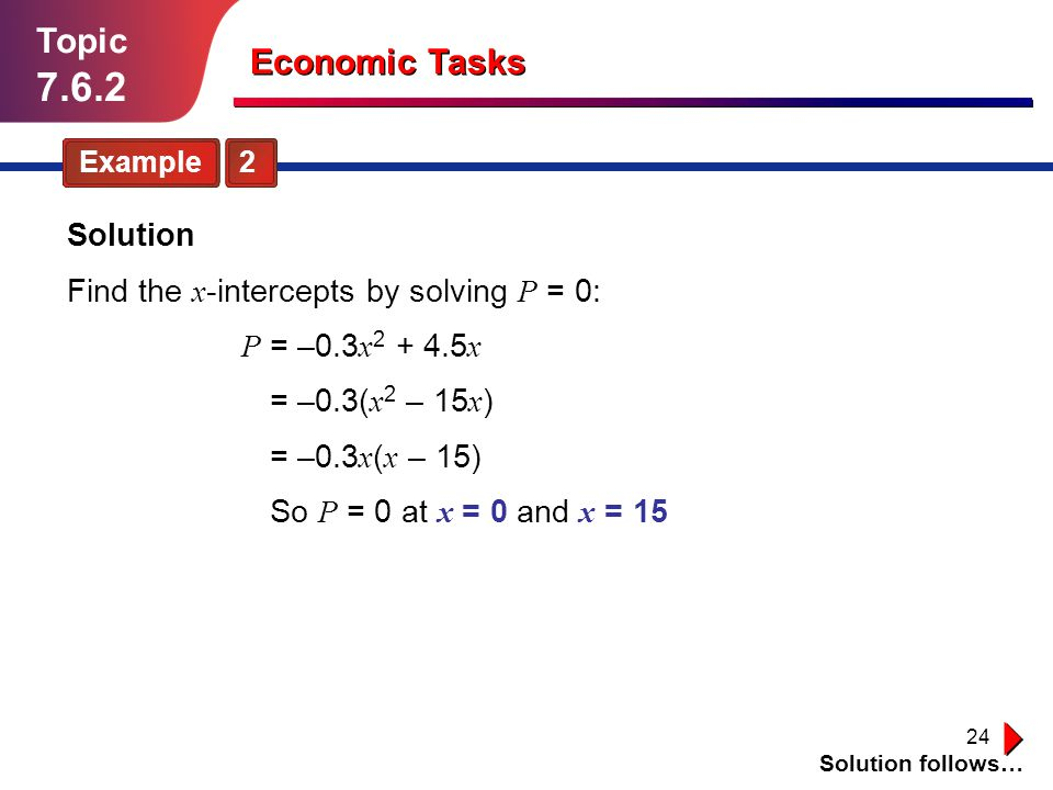 24 Topic 7.6.2 Example 2 Solution follows… Economic Tasks Solution Find the x -intercepts by solving P = 0: So P = 0 at x = 0 and x = 15 = –0.3 x ( x