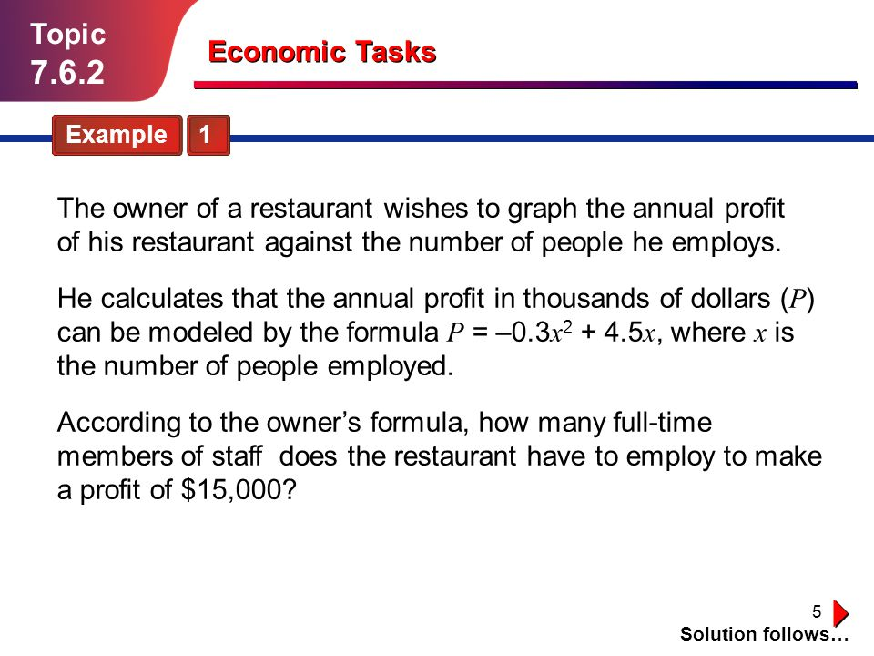 5 Topic 7.6.2 Economic Tasks Example 1 The owner of a restaurant wishes to graph the annual profit of his restaurant against the number of people he e