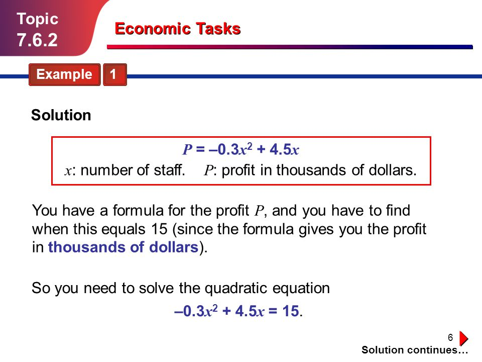 6 Topic 7.6.2 Economic Tasks Example 1 P = –0.3 x 2 + 4.5 x x : number of staff. P : profit in thousands of dollars. Solution You have a formula for t