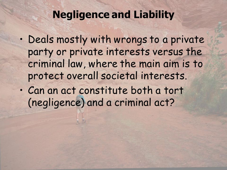 Negligence and Liability Deals mostly with wrongs to a private party or private interests versus the criminal law, where the main aim is to protect ov