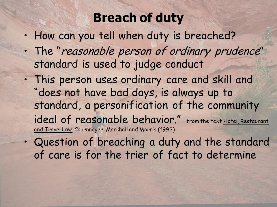 Breach of duty How can you tell when duty is breached? The reasonable person of ordinary prudence standard is used to judge conduct This person uses o