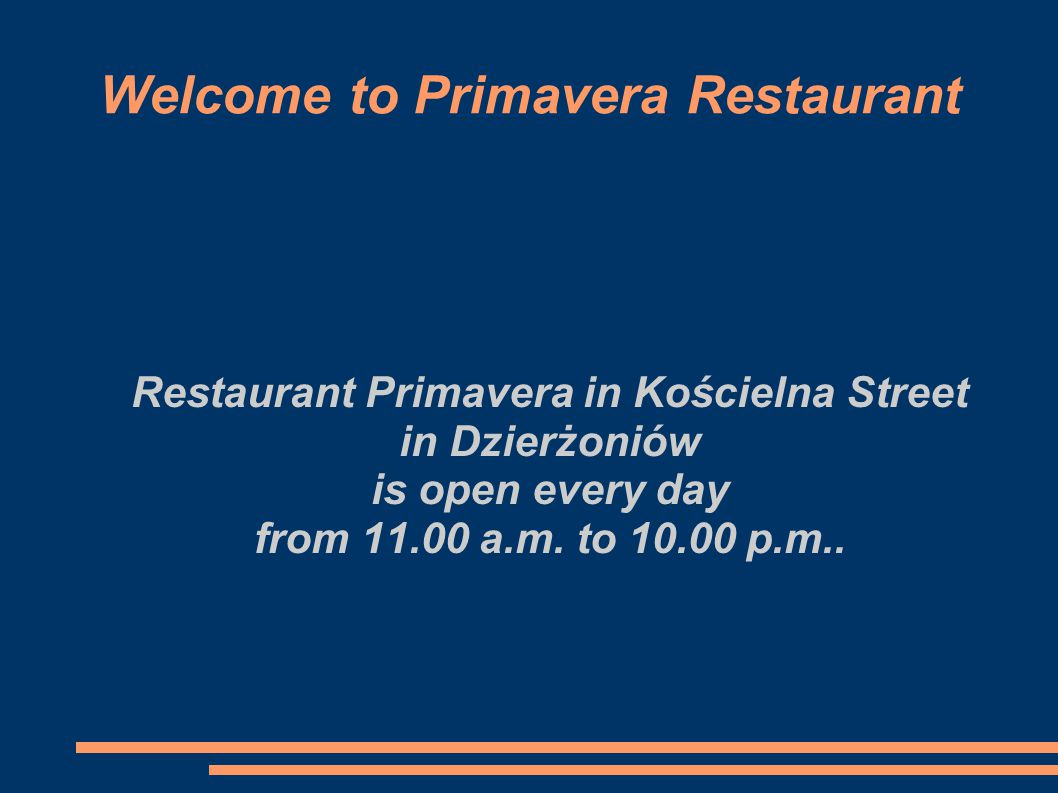 Welcome to Primavera Restaurant Restaurant Primavera in Kościelna Street in Dzierżoniów is open every day from 11.00 a.m. to 10.00 p.m..