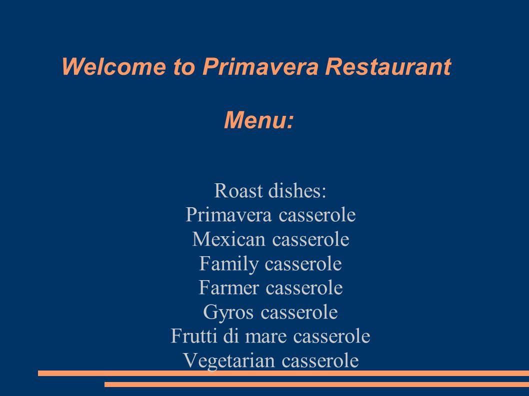 Welcome to Primavera Restaurant Menu: Roast dishes: Primavera casserole Mexican casserole Family casserole Farmer casserole Gyros casserole Frutti di mare casserole Vegetarian casserole