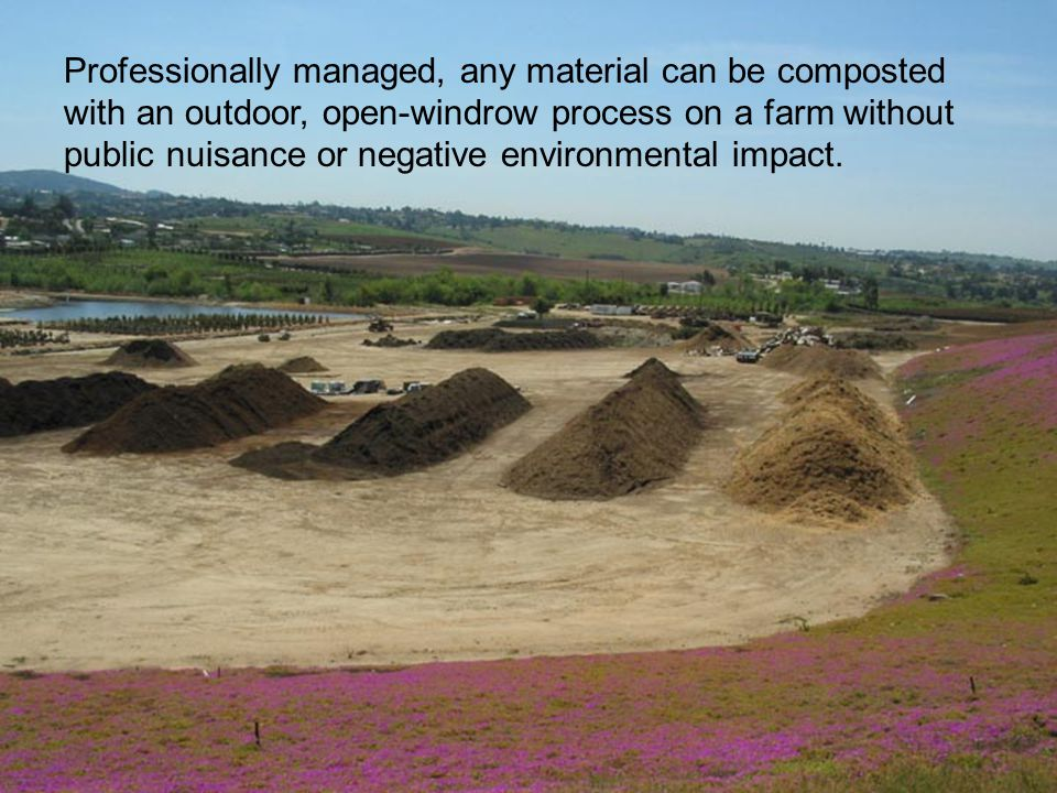 Professionally managed, any material can be composted with an outdoor, open-windrow process on a farm without public nuisance or negative environmental impact.