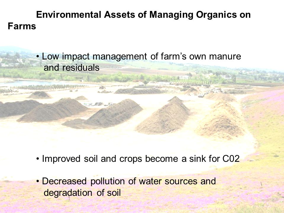 Environmental Assets of Managing Organics on Farms Low impact management of farms own manure and residuals Improved soil and crops become a sink for C02 Decreased pollution of water sources and degradation of soil