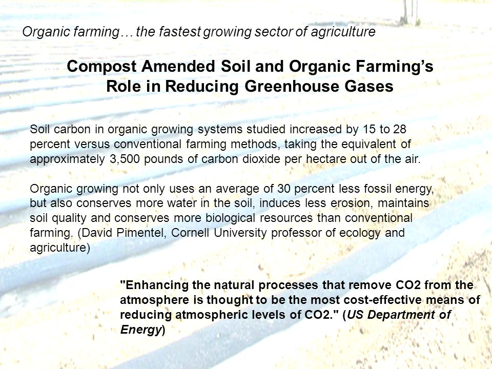 Compost Amended Soil and Organic Farmings Role in Reducing Greenhouse Gases Soil carbon in organic growing systems studied increased by 15 to 28 percent versus conventional farming methods, taking the equivalent of approximately 3,500 pounds of carbon dioxide per hectare out of the air.