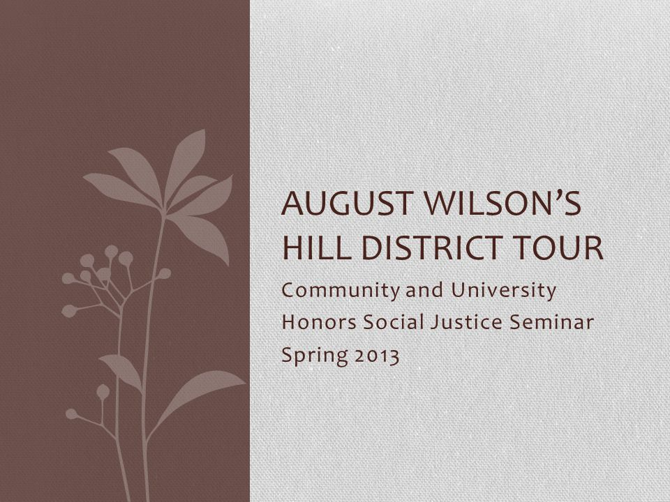 Community and University Honors Social Justice Seminar Spring 2013 AUGUST WILSONS HILL DISTRICT TOUR