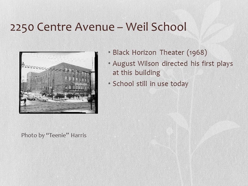 2250 Centre Avenue – Weil School Black Horizon Theater (1968) August Wilson directed his first plays at this building School still in use today Photo by Teenie Harris