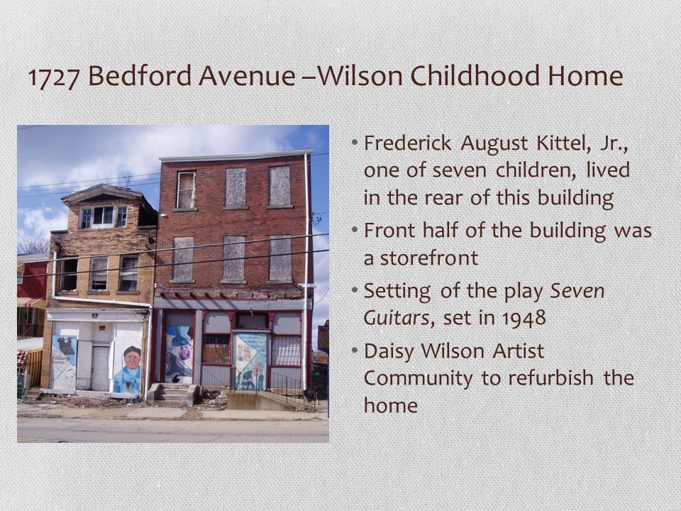 1727 Bedford Avenue –Wilson Childhood Home Frederick August Kittel, Jr., one of seven children, lived in the rear of this building Front half of the building was a storefront Setting of the play Seven Guitars, set in 1948 Daisy Wilson Artist Community to refurbish the home