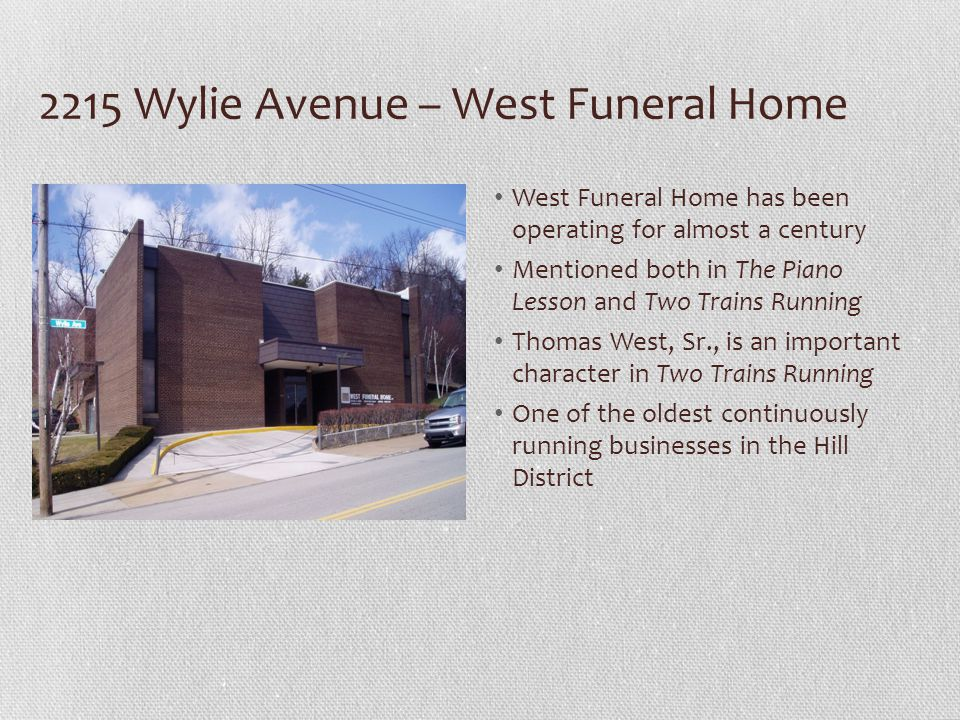2215 Wylie Avenue – West Funeral Home West Funeral Home has been operating for almost a century Mentioned both in The Piano Lesson and Two Trains Running Thomas West, Sr., is an important character in Two Trains Running One of the oldest continuously running businesses in the Hill District