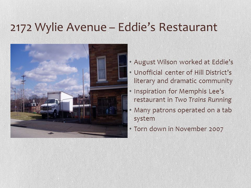 2172 Wylie Avenue – Eddies Restaurant August Wilson worked at Eddies Unofficial center of Hill Districts literary and dramatic community Inspiration for Memphis Lees restaurant in Two Trains Running Many patrons operated on a tab system Torn down in November 2007