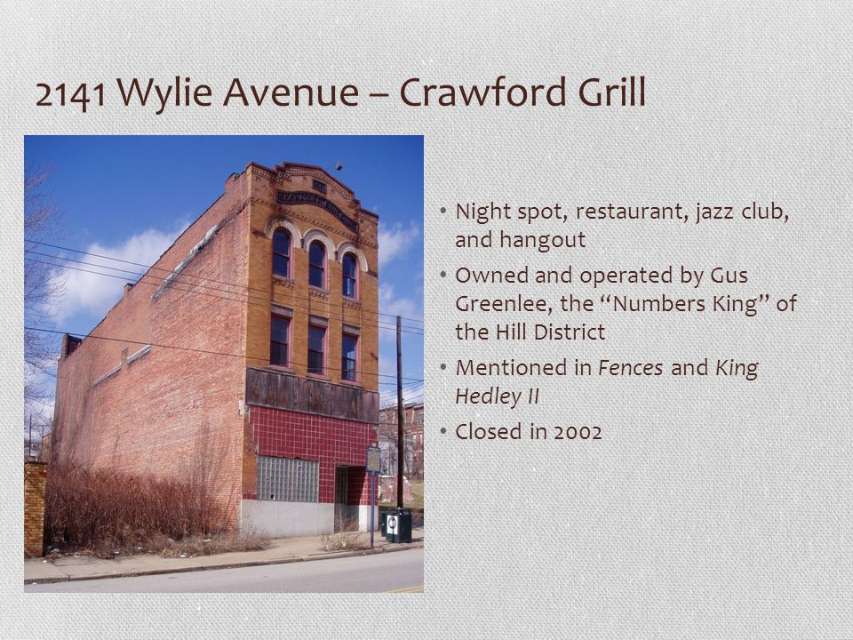 2141 Wylie Avenue – Crawford Grill Night spot, restaurant, jazz club, and hangout Owned and operated by Gus Greenlee, the Numbers King of the Hill District Mentioned in Fences and King Hedley II Closed in 2002