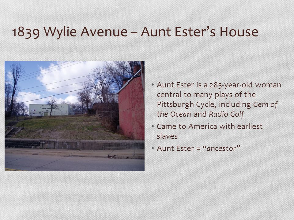 1839 Wylie Avenue – Aunt Esters House Aunt Ester is a 285-year-old woman central to many plays of the Pittsburgh Cycle, including Gem of the Ocean and Radio Golf Came to America with earliest slaves Aunt Ester = ancestor