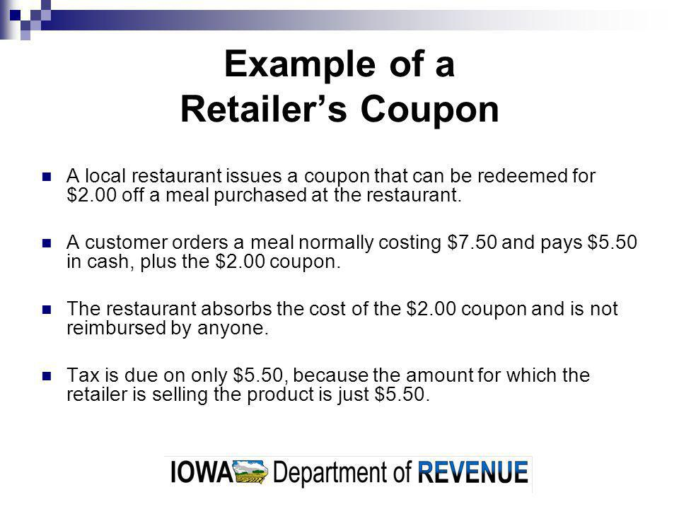 Example of a Retailers Coupon A local restaurant issues a coupon that can be redeemed for $2.00 off a meal purchased at the restaurant.