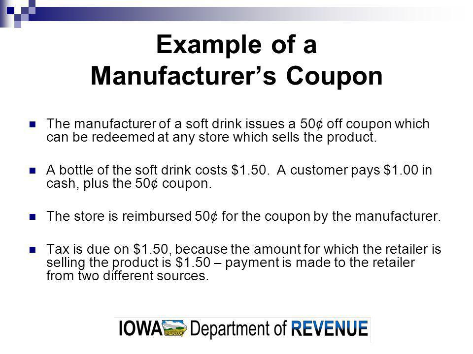Example of a Manufacturers Coupon The manufacturer of a soft drink issues a 50¢ off coupon which can be redeemed at any store which sells the product.