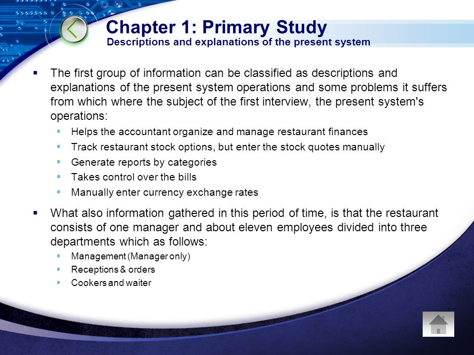 The first group of information can be classified as descriptions and explanations of the present system operations and some problems it suffers from which where the subject of the first interview, the present system s operations: Helps the accountant organize and manage restaurant finances Track restaurant stock options, but enter the stock quotes manually Generate reports by categories Takes control over the bills Manually enter currency exchange rates What also information gathered in this period of time, is that the restaurant consists of one manager and about eleven employees divided into three departments which as follows: Management (Manager only) Receptions & orders Cookers and waiter Chapter 1: Primary Study Descriptions and explanations of the present system