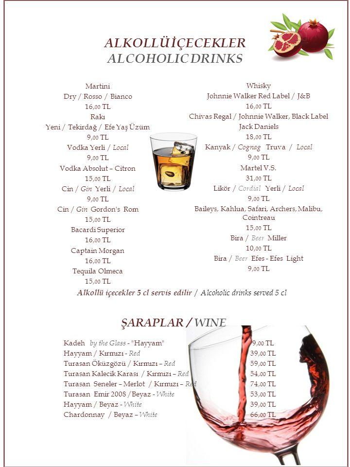 Martini Dry / Rosso / Bianco 16, 00 TL Rakı Yeni / Tekirdağ / Efe Yaş Üzüm 9, 00 TL Vodka Yerli / Local 9, 00 TL Vodka Absolut – Citron 15, 00 TL Cin / Gin Yerli / Local 9, 00 TL Cin / Gin Gordon s Rom 15, 00 TL Bacardi Superior 16, 00 TL Captain Morgan 16, 00 TL Tequila Olmeca 15, 00 TL ŞARAPLAR / WINE Kadeh by the Glass - Hayyam 9, 00 TL Hayyam / Kırmızı - Red 39, 00 TL Turasan Öküzgözü / Kırmızı – Red 59, 00 TL Turasan Kalecik Karası / Kırmızı – Red 54, 00 TL Turasan Seneler – Merlot / Kırmızı – Red 74, 00 TL Turasan Emir 2008 /Beyaz - White 53, 00 TL Hayyam / Beyaz - White 39, 00 TL Chardonnay / Beyaz – White 66, 00 TL Whisky Johnnie Walker Red Label / J&B 16, 00 TL Chivas Regal / Johnnie Walker, Black Label Jack Daniels 18, 00 TL Kanyak / Cognag Truva / Local 9, 00 TL Martel V.S.