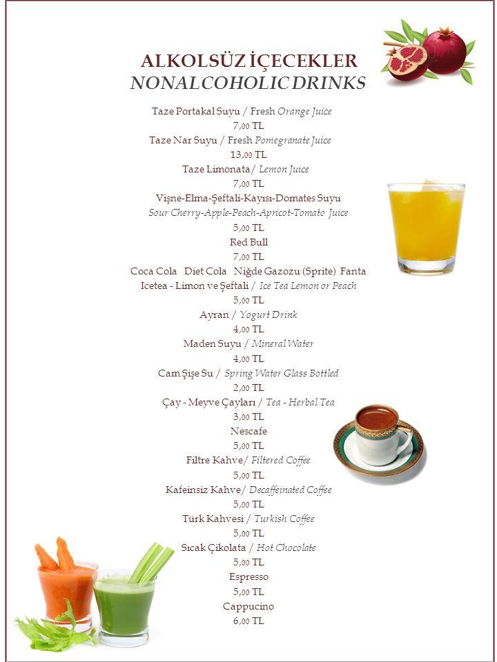 Taze Portakal Suyu / Fresh Orange Juice 7, 00 TL Taze Nar Suyu / Fresh Pomegranate Juice 13, 00 TL Taze Limonata/ Lemon Juice 7, 00 TL Vişne-Elma-Şeftali-Kayısı-Domates Suyu Sour Cherry - Apple - Peach - Apricot - Tomato Juice 5, 00 TL Red Bull 7, 00 TL Coca Cola Diet Cola Niğde Gazozu (Sprite) Fanta Icetea - Limon ve Şeftali / Ice Tea Lemon or Peach 5, 00 TL Ayran / Yogurt Drink 4, 00 TL Maden Suyu / Mineral Water 4, 00 TL Cam Şişe Su / Spring Water Glass Bottled 2, 00 TL Çay - Meyve Çayları / Tea - Herbal Tea 3, 00 TL Nescafe 5, 00 TL Filtre Kahve/ Filtered Coffee 5, 00 TL Kafeinsiz Kahve/ Decaffeinated Coffee 5, 00 TL Türk Kahvesi / Turkish Coffee 5, 00 TL Sıcak Çikolata / Hot Chocolate 5, 00 TL Espresso 5, 00 TL Cappucino 6, 00 TL ALKOLSÜZ İÇECEKLER NONALCOHOLIC DRINKS