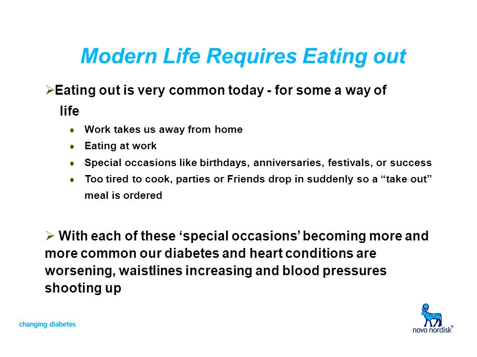 Modern Life Requires Eating out Eating out is very common today - for some a way of life l Work takes us away from home l Eating at work l Special occasions like birthdays, anniversaries, festivals, or success l Too tired to cook, parties or Friends drop in suddenly so a take out meal is ordered With each of these special occasions becoming more and more common our diabetes and heart conditions are worsening, waistlines increasing and blood pressures shooting up
