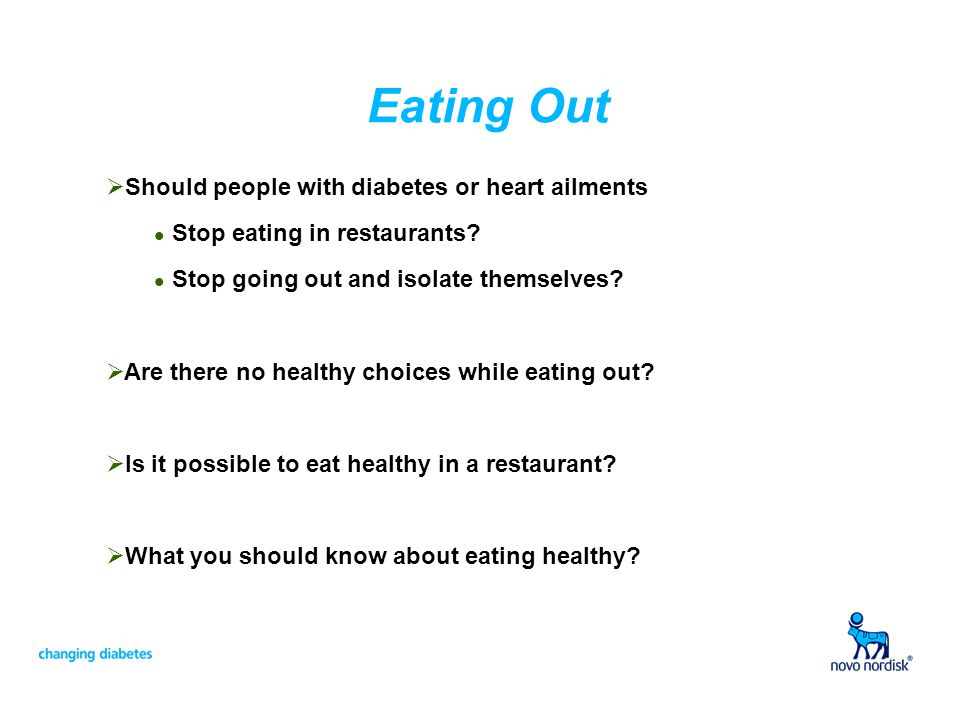 Eating Out Should people with diabetes or heart ailments l Stop eating in restaurants? l Stop going out and isolate themselves? Are there no healthy c