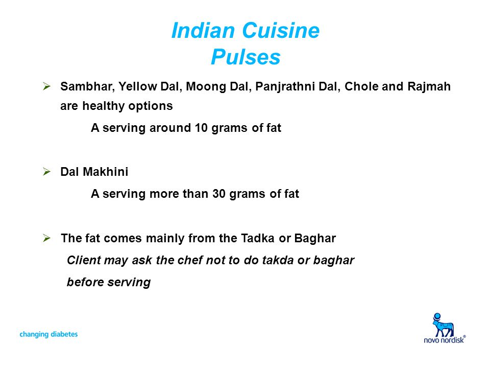 Indian Cuisine Pulses Sambhar, Yellow Dal, Moong Dal, Panjrathni Dal, Chole and Rajmah are healthy options A serving around 10 grams of fat Dal Makhini A serving more than 30 grams of fat The fat comes mainly from the Tadka or Baghar Client may ask the chef not to do takda or baghar before serving