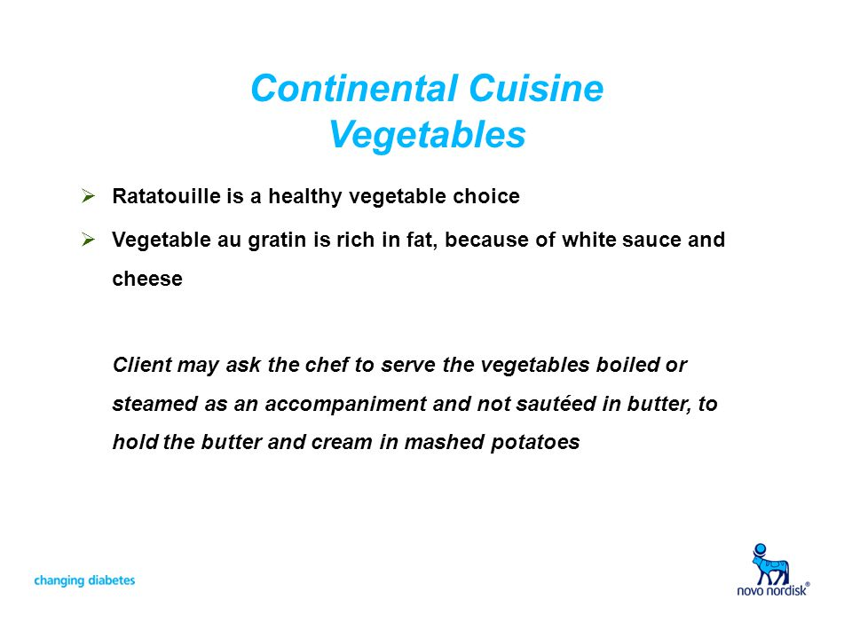 Continental Cuisine Vegetables Ratatouille is a healthy vegetable choice Vegetable au gratin is rich in fat, because of white sauce and cheese Client may ask the chef to serve the vegetables boiled or steamed as an accompaniment and not sautéed in butter, to hold the butter and cream in mashed potatoes