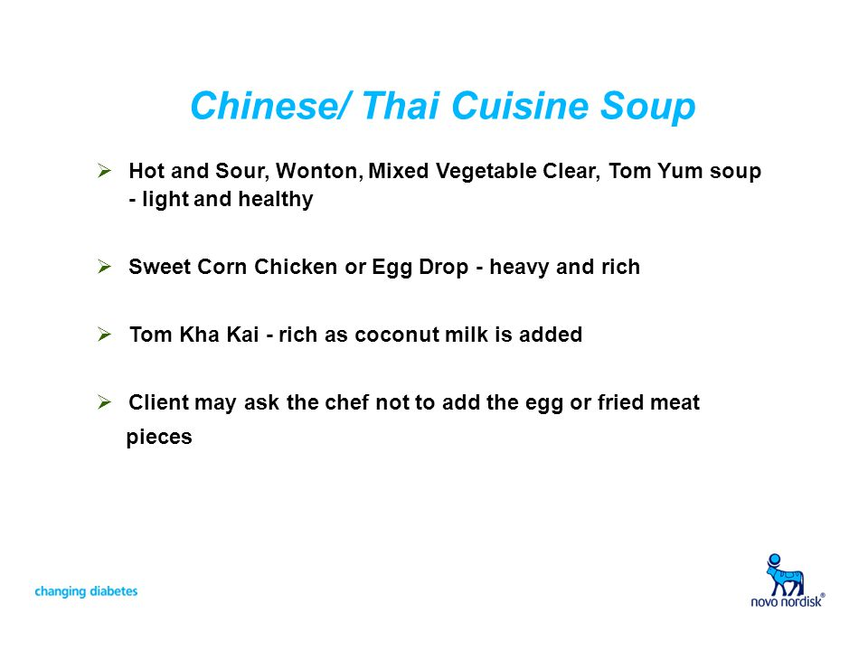 Chinese/ Thai Cuisine Soup Hot and Sour, Wonton, Mixed Vegetable Clear, Tom Yum soup - light and healthy Sweet Corn Chicken or Egg Drop - heavy and ri