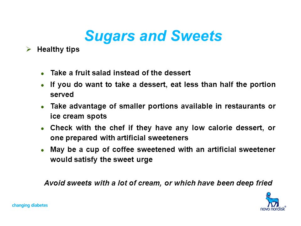 Sugars and Sweets Healthy tips l Take a fruit salad instead of the dessert l If you do want to take a dessert, eat less than half the portion served l Take advantage of smaller portions available in restaurants or ice cream spots l Check with the chef if they have any low calorie dessert, or one prepared with artificial sweeteners l May be a cup of coffee sweetened with an artificial sweetener would satisfy the sweet urge Avoid sweets with a lot of cream, or which have been deep fried