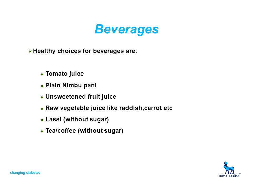 Beverages Healthy choices for beverages are: l Tomato juice l Plain Nimbu pani l Unsweetened fruit juice l Raw vegetable juice like raddish,carrot etc l Lassi (without sugar) l Tea/coffee (without sugar)