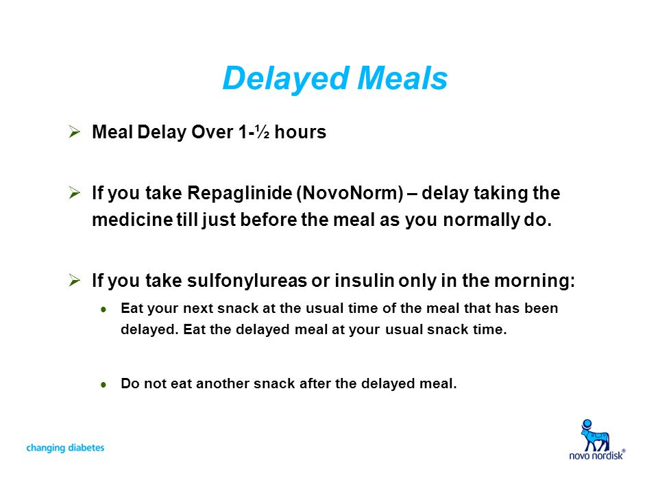 Delayed Meals Meal Delay Over 1-½ hours If you take Repaglinide (NovoNorm) – delay taking the medicine till just before the meal as you normally do.
