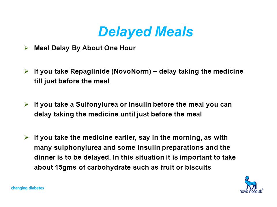 Delayed Meals Meal Delay By About One Hour If you take Repaglinide (NovoNorm) – delay taking the medicine till just before the meal If you take a Sulfonylurea or insulin before the meal you can delay taking the medicine until just before the meal If you take the medicine earlier, say in the morning, as with many sulphonylurea and some insulin preparations and the dinner is to be delayed.