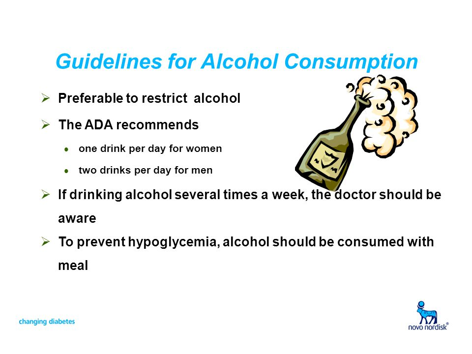 Guidelines for Alcohol Consumption Preferable to restrict alcohol The ADA recommends l one drink per day for women l two drinks per day for men If dri