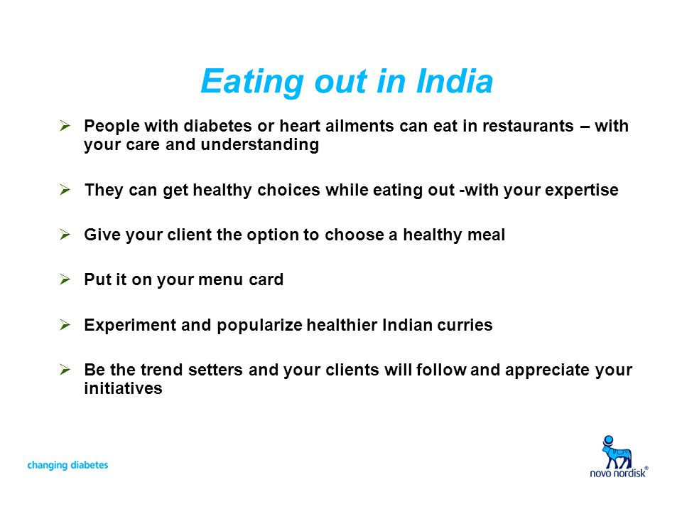 Eating out in India People with diabetes or heart ailments can eat in restaurants – with your care and understanding They can get healthy choices while eating out -with your expertise Give your client the option to choose a healthy meal Put it on your menu card Experiment and popularize healthier Indian curries Be the trend setters and your clients will follow and appreciate your initiatives
