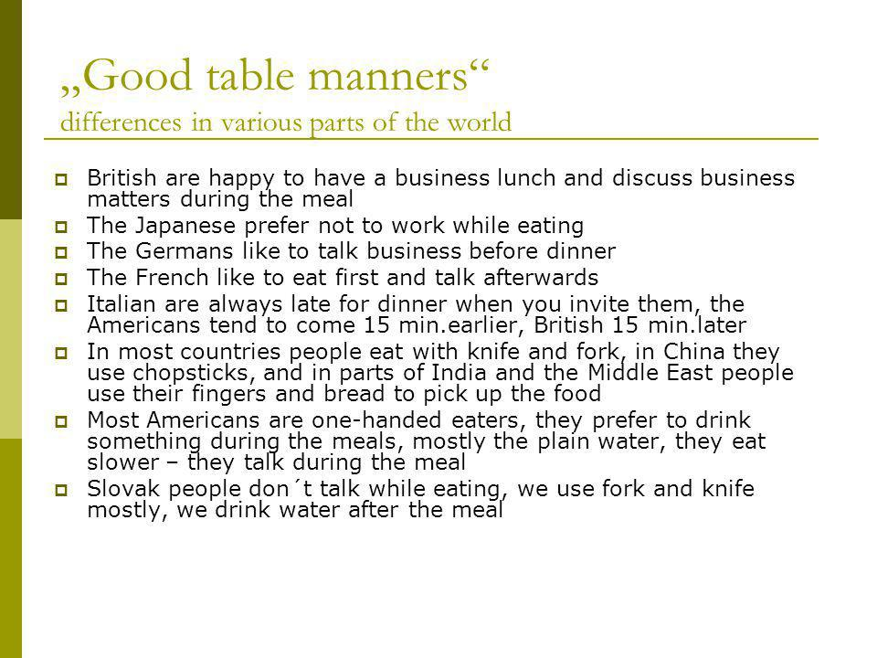 Good table manners differences in various parts of the world British are happy to have a business lunch and discuss business matters during the meal The Japanese prefer not to work while eating The Germans like to talk business before dinner The French like to eat first and talk afterwards Italian are always late for dinner when you invite them, the Americans tend to come 15 min.earlier, British 15 min.later In most countries people eat with knife and fork, in China they use chopsticks, and in parts of India and the Middle East people use their fingers and bread to pick up the food Most Americans are one-handed eaters, they prefer to drink something during the meals, mostly the plain water, they eat slower – they talk during the meal Slovak people don´t talk while eating, we use fork and knife mostly, we drink water after the meal