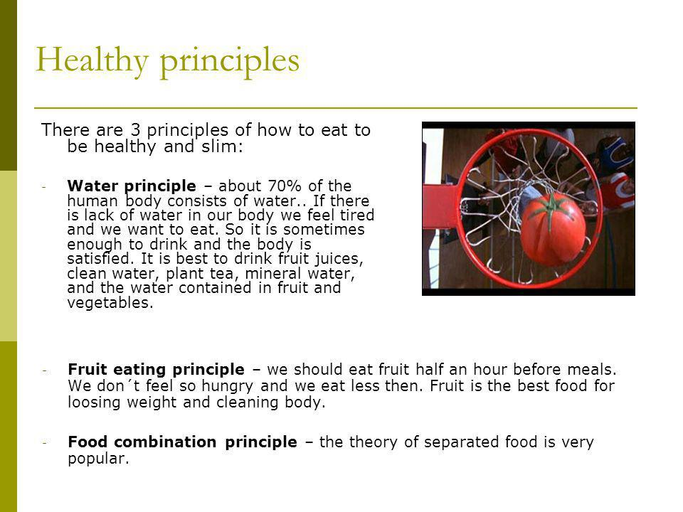 Healthy principles There are 3 principles of how to eat to be healthy and slim: - Water principle – about 70% of the human body consists of water..