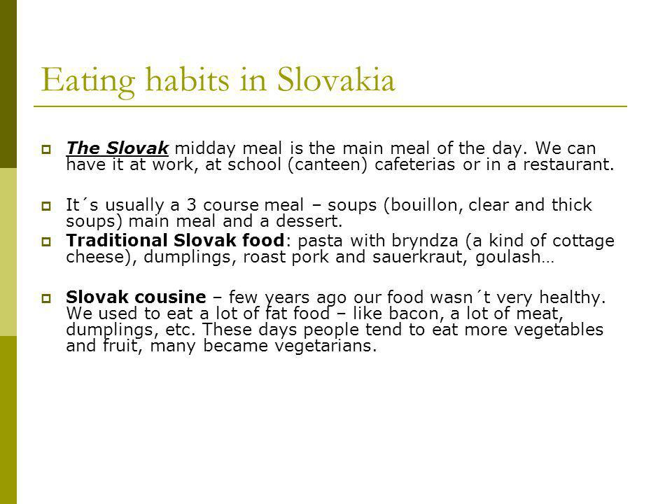 Eating habits in Slovakia The Slovak midday meal is the main meal of the day.